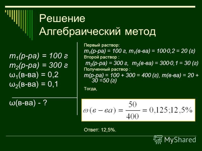 Решение Алгебраический метод m 1 (р-ра) = 100 г m 2 (р-ра) = 300 г ω 1 (в-ва) = 0,2 ω 2 (в-ва) = 0,1 ω(в-ва) - ? Первый раствор: m 1 (р-ра) = 100 г, m 1 (в-ва) = 100. 0,2 = 20 (г) Второй раствор : m 2 (р-ра) = 300 г, m 2 (в-ва) = 300. 0,1 = 30 (г) По
