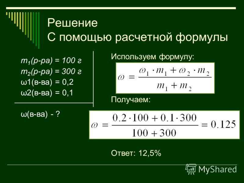 Решение С помощью расчетной формулы m 1 (р-ра) = 100 г m 2 (р-ра) = 300 г ω1(в-ва) = 0,2 ω2(в-ва) = 0,1 ω(в-ва) - ? Используем формулу: Получаем: Ответ: 12,5%