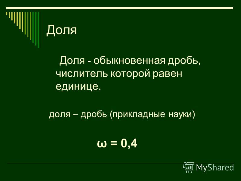 Доля Доля - обыкновенная дробь, числитель которой равен единице. доля – дробь (прикладные науки) ω = 0,4