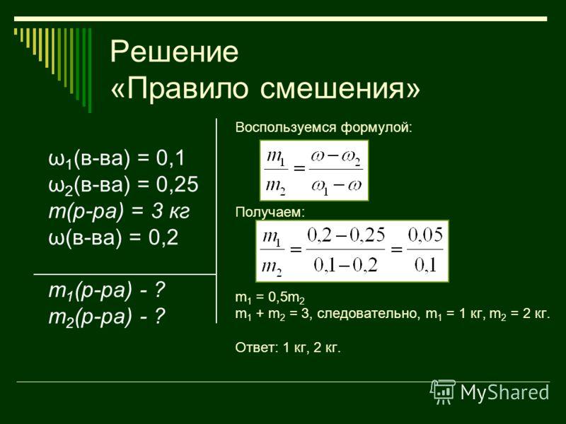 Решение «Правило смешения» ω 1 (в-ва) = 0,1 ω 2 (в-ва) = 0,25 m(р-ра) = 3 кг ω(в-ва) = 0,2 m 1 (р-ра) - ? m 2 (р-ра) - ? Воспользуемся формулой: Получаем: m 1 = 0,5m 2 m 1 + m 2 = 3, следовательно, m 1 = 1 кг, m 2 = 2 кг. Ответ: 1 кг, 2 кг.