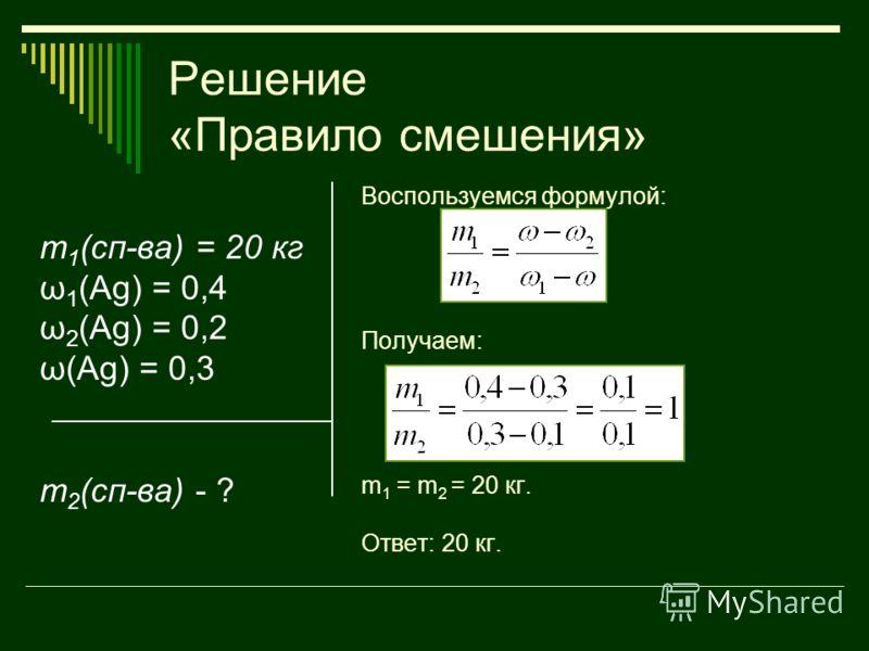 Решение «Правило смешения» m 1 (сп-ва) = 20 кг ω 1 (Ag) = 0,4 ω 2 (Ag) = 0,2 ω(Ag) = 0,3 m 2 (сп-ва) - ? Воспользуемся формулой: Получаем: m 1 = m 2 = 20 кг. Ответ: 20 кг.