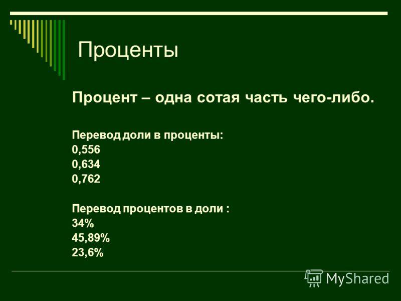 Проценты Процент – одна сотая часть чего-либо. Перевод доли в проценты: 0,556 0,634 0,762 Перевод процентов в доли : 34% 45,89% 23,6%
