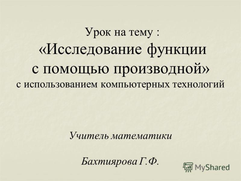 Урок на тему : «Исследование функции с помощью производной» с использованием компьютерных технологий Учитель математики Бахтиярова Г.Ф.