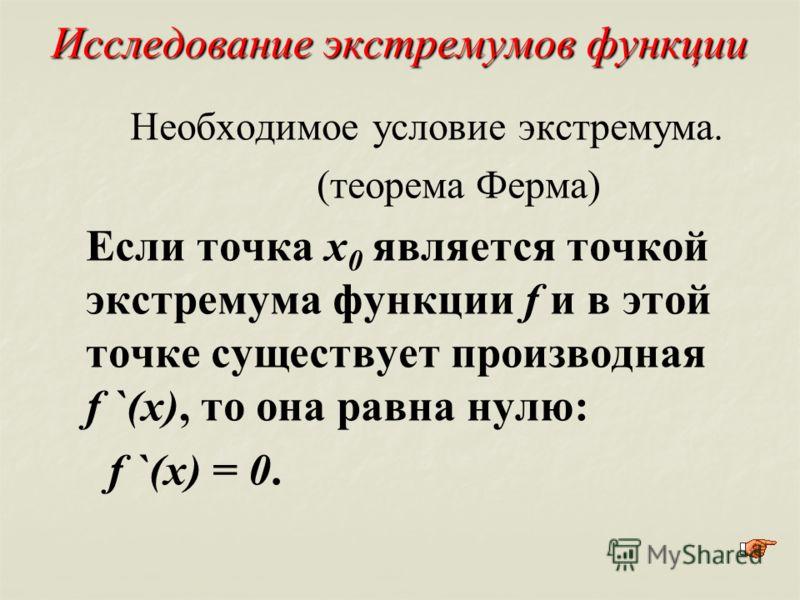 Исследование экстремумов функции Необходимое условие экстремума. (теорема Ферма) Если точка х 0 является точкой экстремума функции f и в этой точке существует производная f `(x), то она равна нулю: f `(x) = 0.