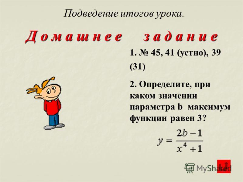 Д о м а ш н е е з а д а н и е 1. 45, 41 (устно), 39 (31) 2. Определите, при каком значении параметра b максимум функции равен 3? Подведение итогов урока.