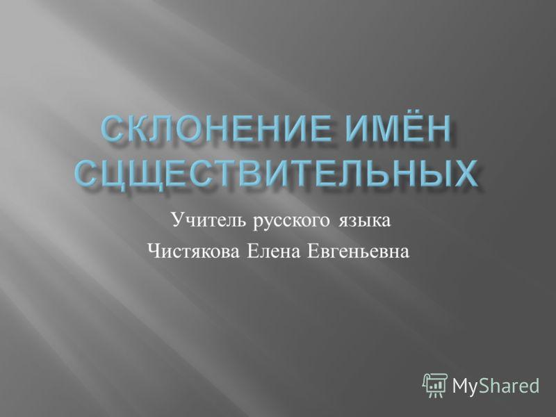 Учитель русского языка Чистякова Елена Евгеньевна