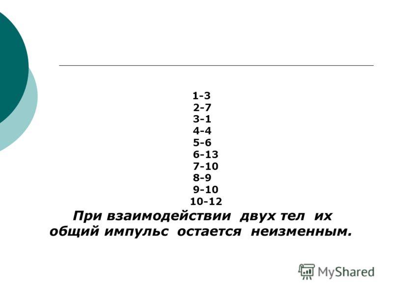 1-3 2-7 3-1 4-4 5-6 6-13 7-10 8-9 9-10 10-12 При взаимодействии двух тел их общий импульс остается неизменным.