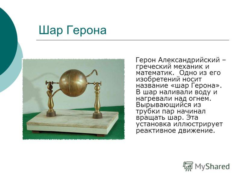 Шар Герона Герон Александрийский – греческий механик и математик. Одно из его изобретений носит название «шар Герона». В шар наливали воду и нагревали над огнем. Вырывающийся из трубки пар начинал вращать шар. Эта установка иллюстрирует реактивное дв