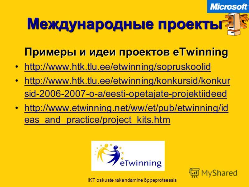 IKT oskuste rakendamine õppeprotsessis Международные проекты Примеры и идеи проектов eTwinning http://www.htk.tlu.ee/etwinning/sopruskoolid http://www.htk.tlu.ee/etwinning/konkursid/konkur sid-2006-2007-o-a/eesti-opetajate-projektiideedhttp://www.htk