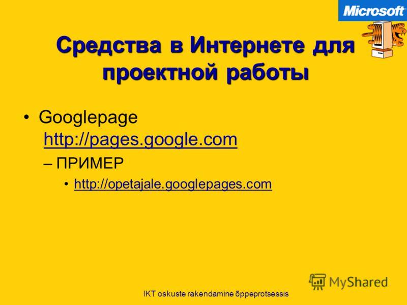 IKT oskuste rakendamine õppeprotsessis Средства в Интернете для проектной работы Googlepage http://pages.google.comhttp://pages.google.com –ПРИМЕР http://opetajale.googlepages.com