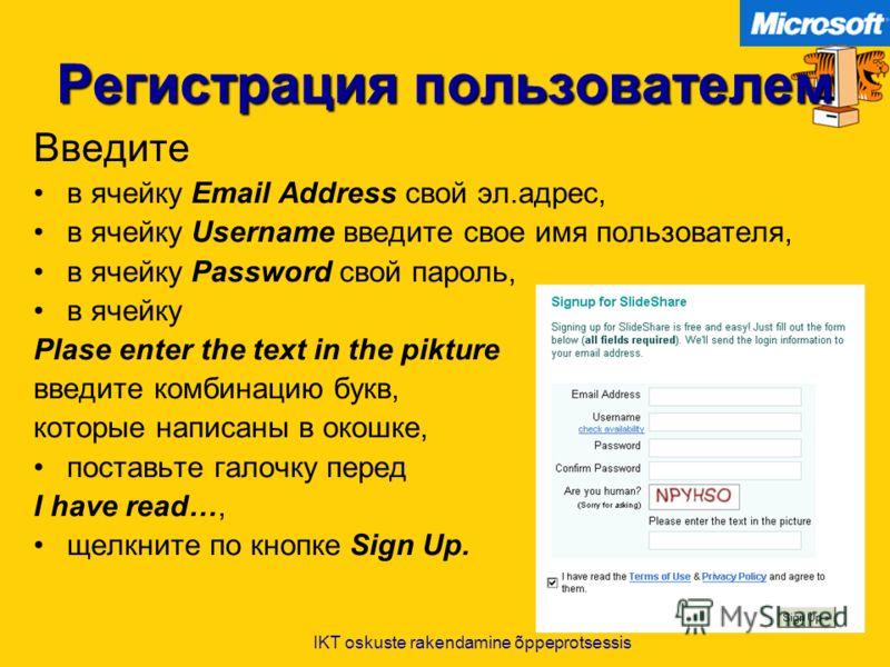 IKT oskuste rakendamine õppeprotsessis Регистрация пользователем Введите в ячейку Email Address свой эл.адрес, в ячейку Username введите свое имя пользователя, в ячейку Password свой пароль, в ячейку Plase enter the text in the pikture введите комбин