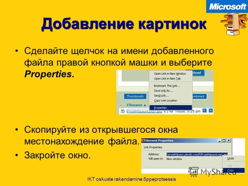 IKT oskuste rakendamine õppeprotsessis Добавление картинок Сделайте щелчок на имени добавленного файла правой кнопкой машки и выберите Properties. Скопируйте из открывшегося окна местонахождение файла. Закройте окно.