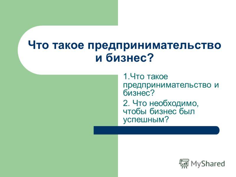 1.Что такое предпринимательство и бизнес? 2. Что необходимо, чтобы бизнес был успешным? Что такое предпринимательство и бизнес?
