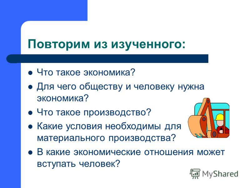 Повторим из изученного: Что такое экономика? Для чего обществу и человеку нужна экономика? Что такое производство? Какие условия необходимы для материального производства? В какие экономические отношения может вступать человек?