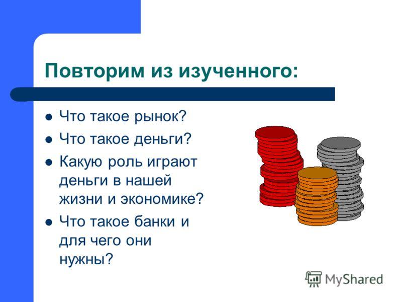 Повторим из изученного: Что такое рынок? Что такое деньги? Какую роль играют деньги в нашей жизни и экономике? Что такое банки и для чего они нужны?