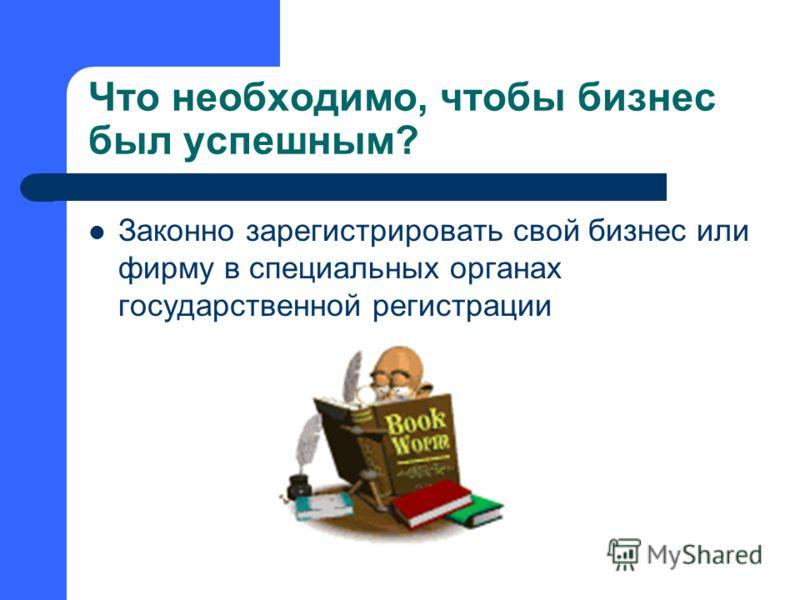 Что необходимо, чтобы бизнес был успешным? Законно зарегистрировать свой бизнес или фирму в специальных органах государственной регистрации