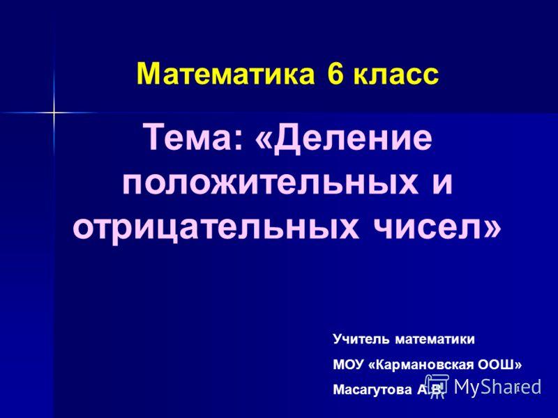 1 Учитель математики МОУ «Кармановская ООШ» Масагутова А.В. Математика 6 класс Тема: «Деление положительных и отрицательных чисел»