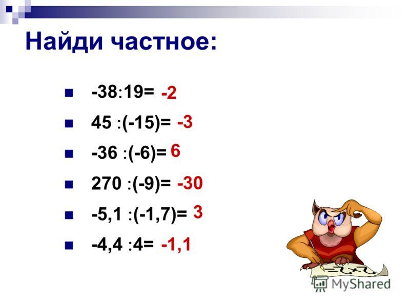 Найди частное: -38 19= 45 (-15)= -36 (-6)= 270 (-9)= -5,1 (-1,7)= -4,4 4= -2 -3 6 -30 3 -1,1
