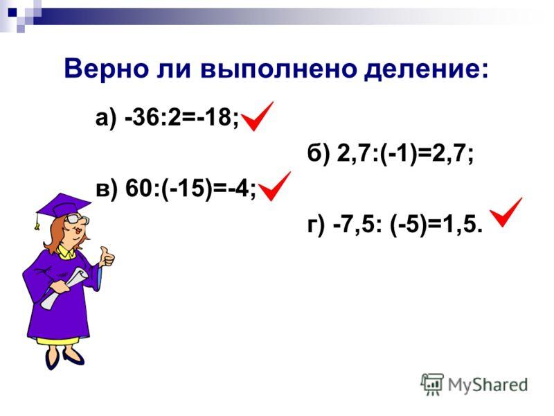 Верно ли выполнено деление: а) -36:2=-18; б) 2,7:(-1)=2,7; в) 60:(-15)=-4; г) -7,5: (-5)=1,5.