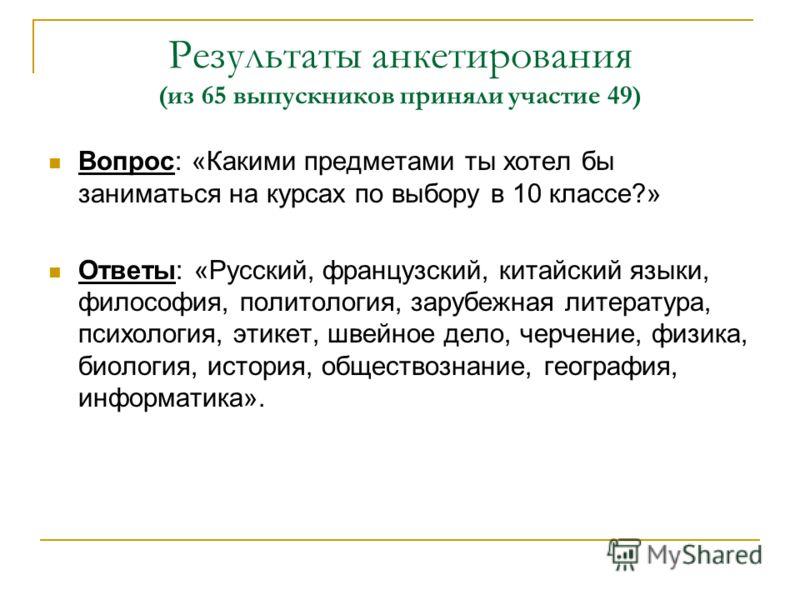 Результаты анкетирования (из 65 выпускников приняли участие 49) Вопрос: «Какими предметами ты хотел бы заниматься на курсах по выбору в 10 классе?» Ответы: «Русский, французский, китайский языки, философия, политология, зарубежная литература, психоло