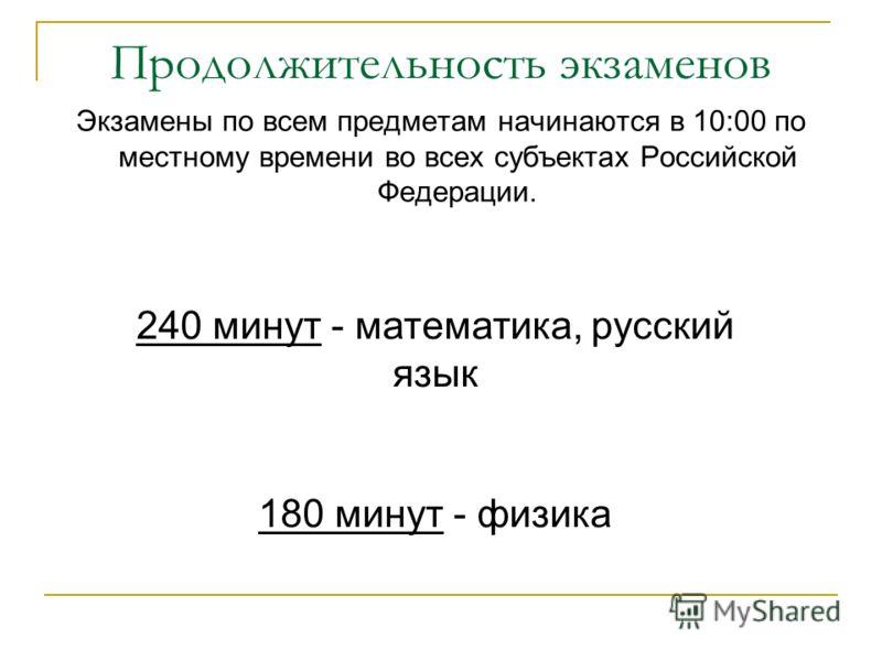 Продолжительность экзаменов Экзамены по всем предметам начинаются в 10:00 по местному времени во всех субъектах Российской Федерации. 240 минут - математика, русский язык 180 минут - физика