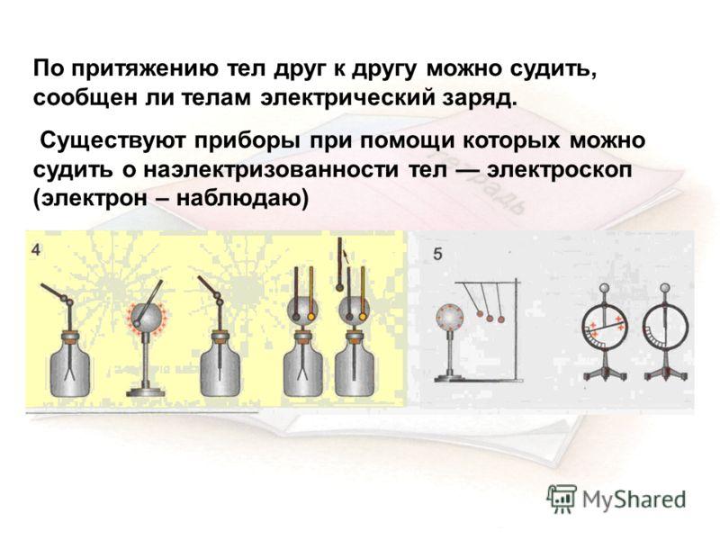 По притяжению тел друг к другу можно судить, сообщен ли телам электрический заряд. Существуют приборы при помощи которых можно судить о наэлектризованности тел электроскоп (электрон – наблюдаю)