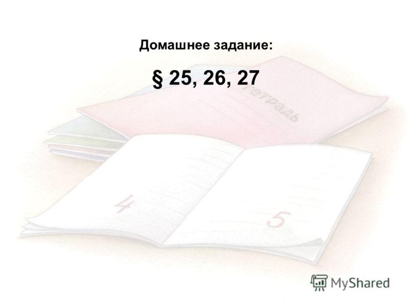 Домашнее задание: § 25, 26, 27