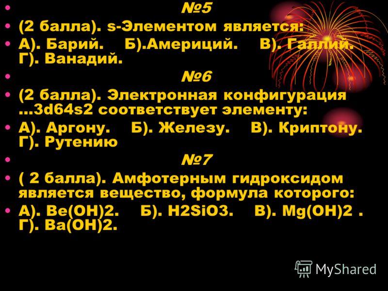 5 (2 балла). s-Элементом является: А). Барий. Б).Америций. В). Галлий. Г). Ванадий. 6 (2 балла). Электронная конфигурация …3d64s2 соответствует элементу: A). Аргону. Б). Железу. В). Криптону. Г). Рутению 7 ( 2 балла). Амфотерным гидроксидом является