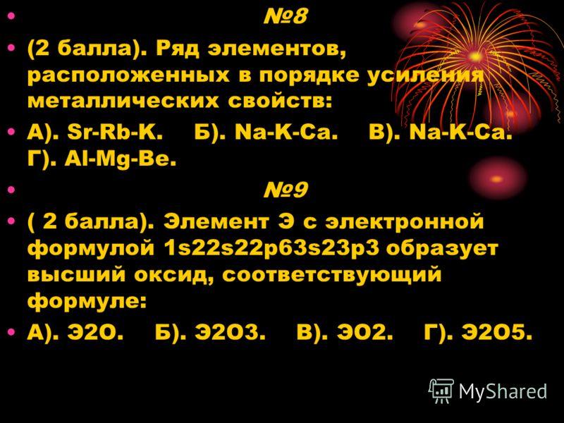 8 (2 балла). Ряд элементов, расположенных в порядке усиления металлических свойств: А). Sr-Rb-K. Б). Na-K-Ca. В). Na-K-Ca. Г). Al-Mg-Be. 9 ( 2 балла). Элемент Э с электронной формулой 1s22s22p63s23p3 образует высший оксид, соответствующий формуле: А)
