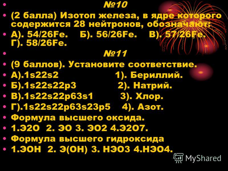 10 (2 балла) Изотоп железа, в ядре которого содержится 28 нейтронов, обозначают: А). 54/26Fe. Б). 56/26Fe. В). 57/26Fe. Г). 58/26Fe. 11 (9 баллов). Установите соответствие. А).1s22s2 1). Бериллий. Б).1s22s22p3 2). Натрий. В).1s22s22p63s1 3). Хлор. Г)