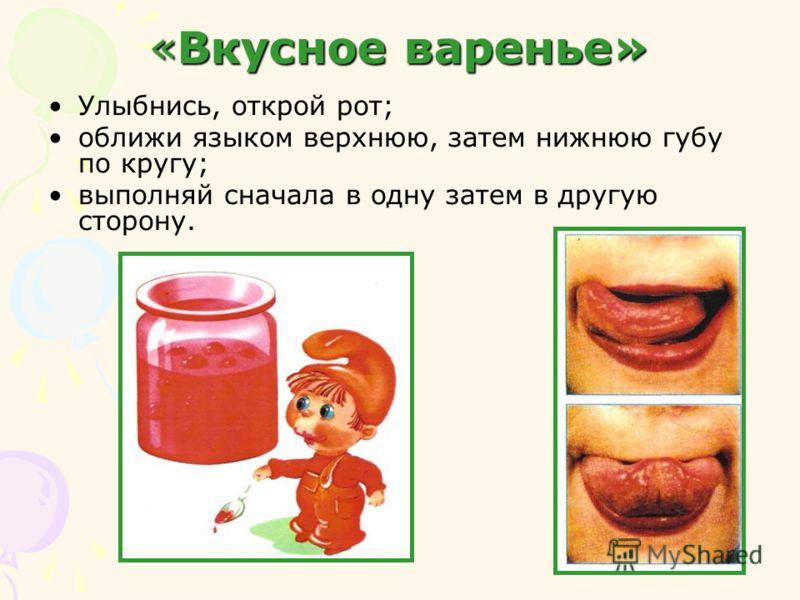 «Вкусное варенье» Улыбнись, открой рот; оближи языком верхнюю, затем нижнюю губу по кругу; выполняй сначала в одну затем в другую сторону.