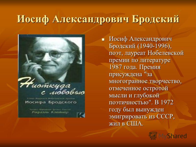 Иосиф Александрович Бродский Иосиф Александрович Бродский (1940-1996), поэт, лауреат Нобелевской премии по литературе 1987 года. Премия присуждена