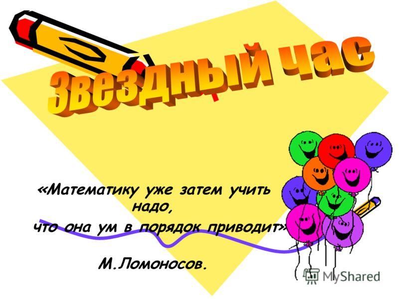 «Математику уже затем учить надо, что она ум в порядок приводит» М.Ломоносов.