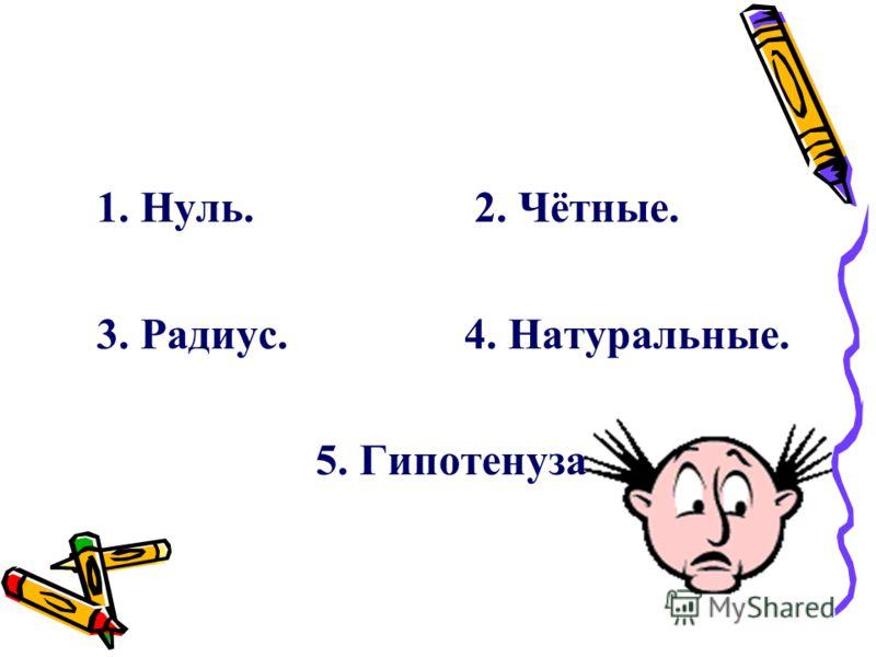1. Нуль. 2. Чётные. 3. Радиус. 4. Натуральные. 5. Гипотенуза