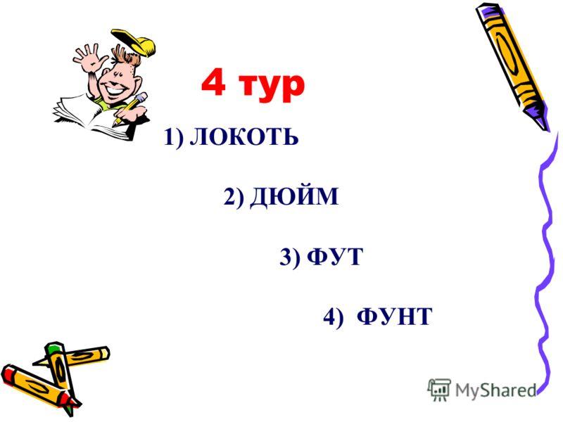 4 тур 1) ЛОКОТЬ 2) ДЮЙМ 3) ФУТ 4) ФУНТ