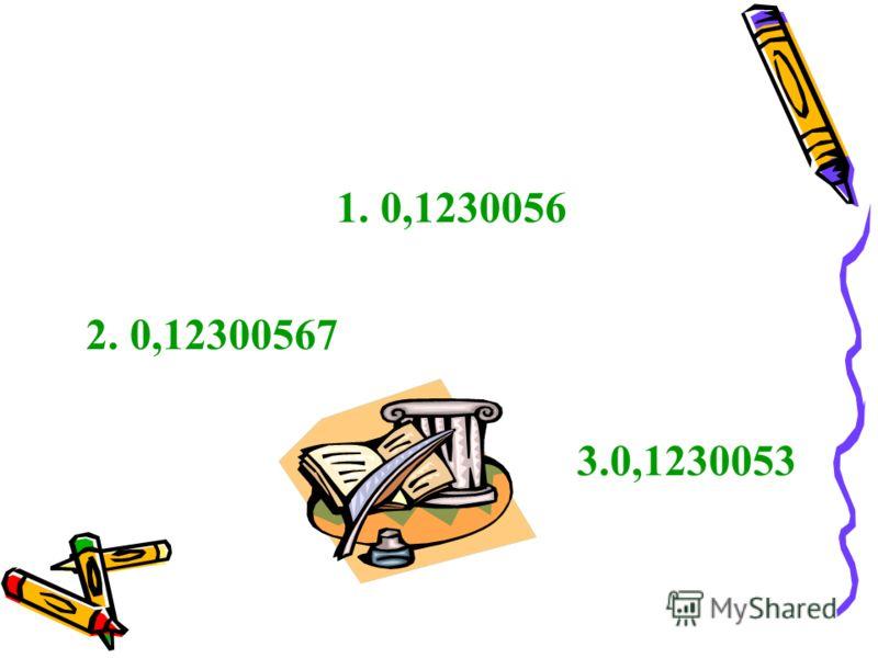 1. 0,1230056 2. 0,12300567 3.0,1230053