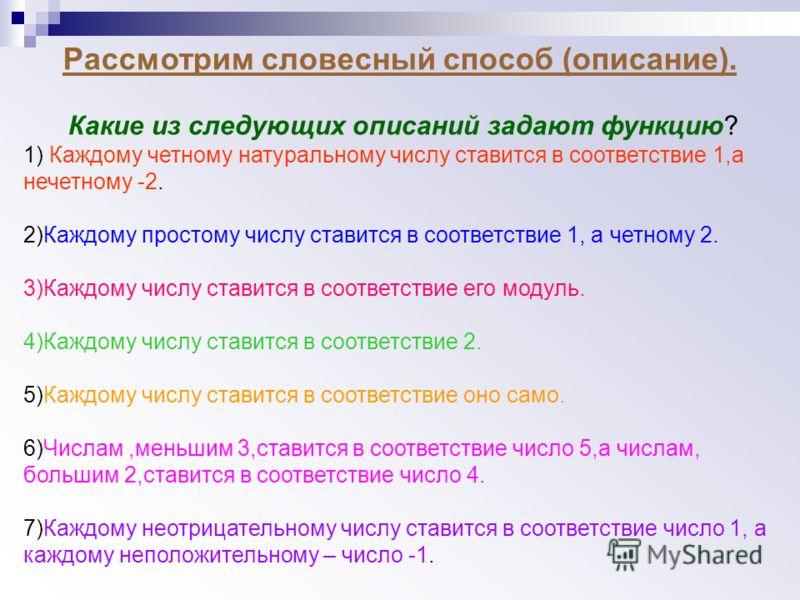 Рассмотрим словесный способ (описание). Какие из следующих описаний задают функцию? 1) Каждому четному натуральному числу ставится в соответствие 1,а нечетному -2. 2)Каждому простому числу ставится в соответствие 1, а четному 2. 3)Каждому числу стави