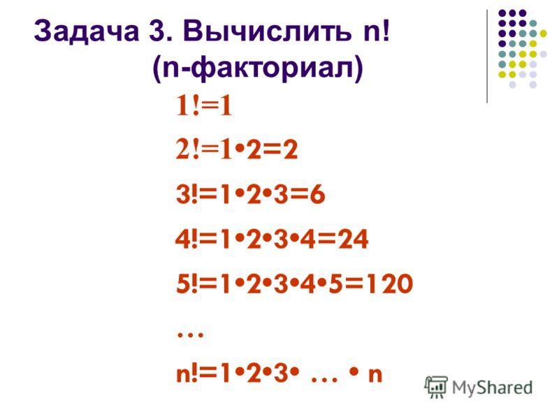 Задача 3. Вычислить n! (n-факториал) 1!=1 2!=1 2=2 3!=123=6 4!=1234=24 5!=12345=120 … n!=123 … n