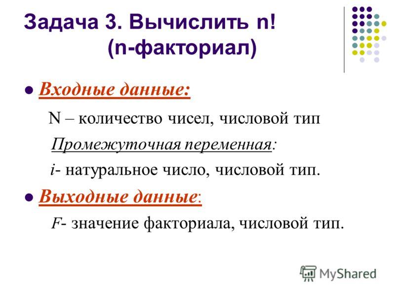 Задача 3. Вычислить n! (n-факториал) Входные данные: N – количество чисел, числовой тип Промежуточная переменная: i- натуральное число, числовой тип. Выходные данные : F - значение факториала, числовой тип.