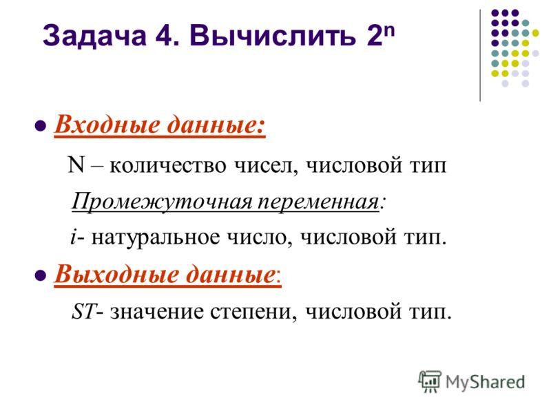 Задача 4. Вычислить 2 n Входные данные: N – количество чисел, числовой тип Промежуточная переменная: i- натуральное число, числовой тип. Выходные данные : ST - значение cтепени, числовой тип.
