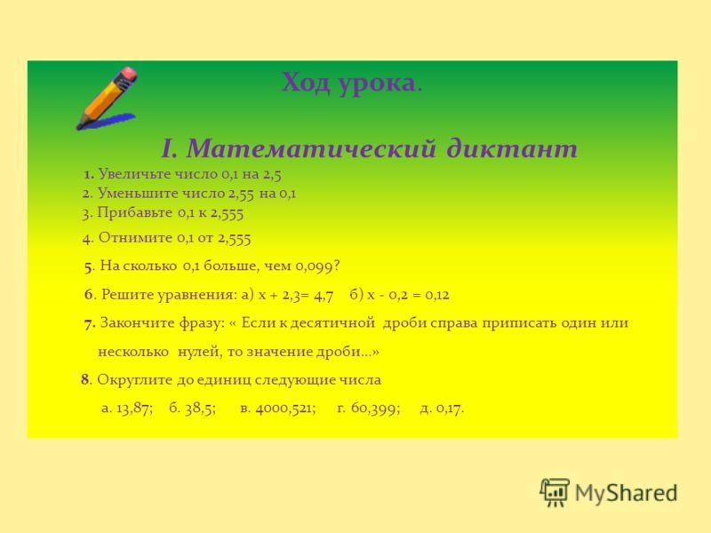 Ход урока. I. Математический диктант 1. Увеличьте число 0,1 на 2,5 2. Уменьшите число 2,55 на 0,1 3. Прибавьте 0,1 к 2,555 4. Отнимите 0,1 от 2,555 5. На сколько 0,1 больше, чем 0,099? 6. Решите уравнения: а) х + 2,3= 4,7 б) х - 0,2 = 0,12 7. Закончи