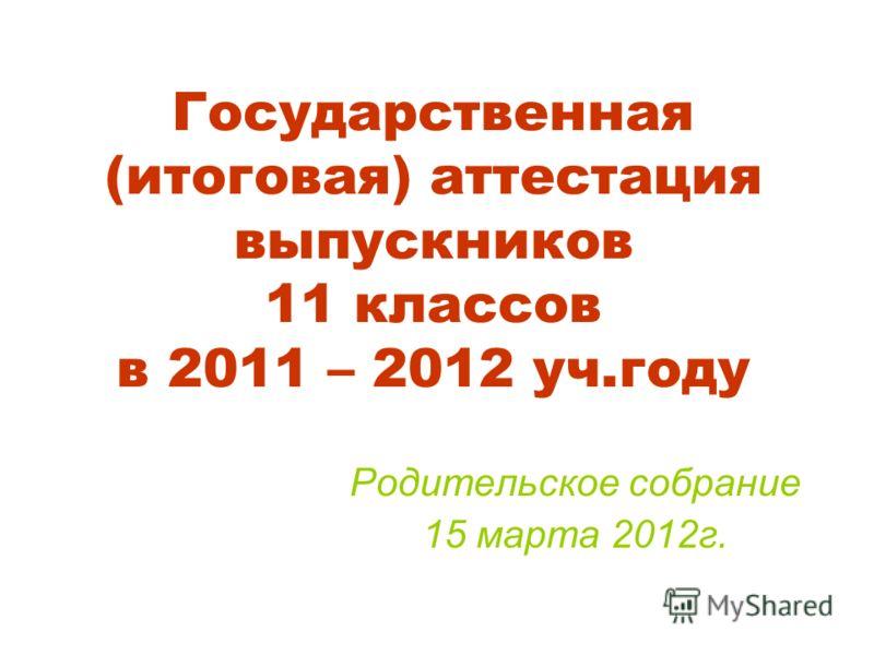 Государственная (итоговая) аттестация выпускников 11 классов в 2011 – 2012 уч.году Родительское собрание 15 марта 2012г.