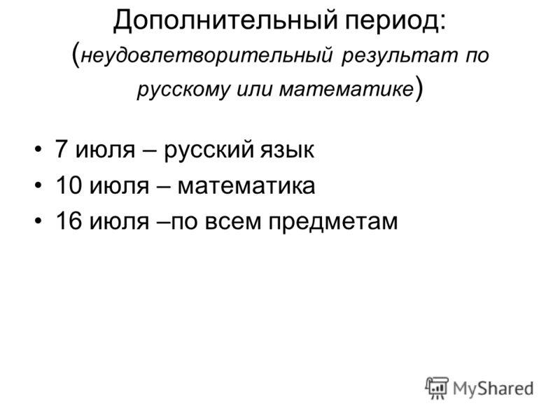 Дополнительный период: ( неудовлетворительный результат по русскому или математике ) 7 июля – русский язык 10 июля – математика 16 июля –по всем предметам