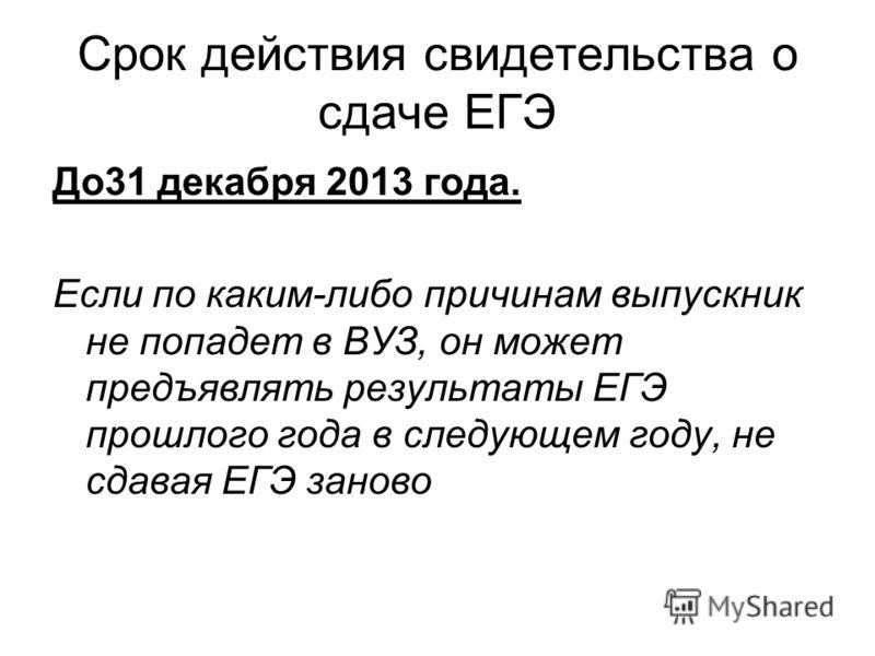 Срок действия свидетельства о сдаче ЕГЭ До31 декабря 2013 года. Если по каким-либо причинам выпускник не попадет в ВУЗ, он может предъявлять результаты ЕГЭ прошлого года в следующем году, не сдавая ЕГЭ заново