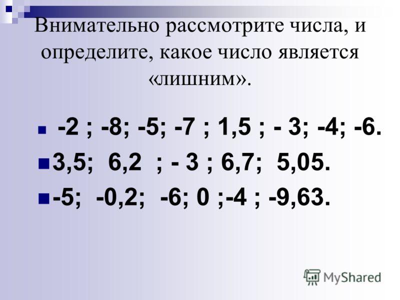 Внимательно рассмотрите числа, и определите, какое число является «лишним». -2 ; -8; -5; -7 ; 1,5 ; - 3; -4; -6. 3,5; 6,2 ; - 3 ; 6,7; 5,05. -5; -0,2; -6; 0 ;-4 ; -9,63.