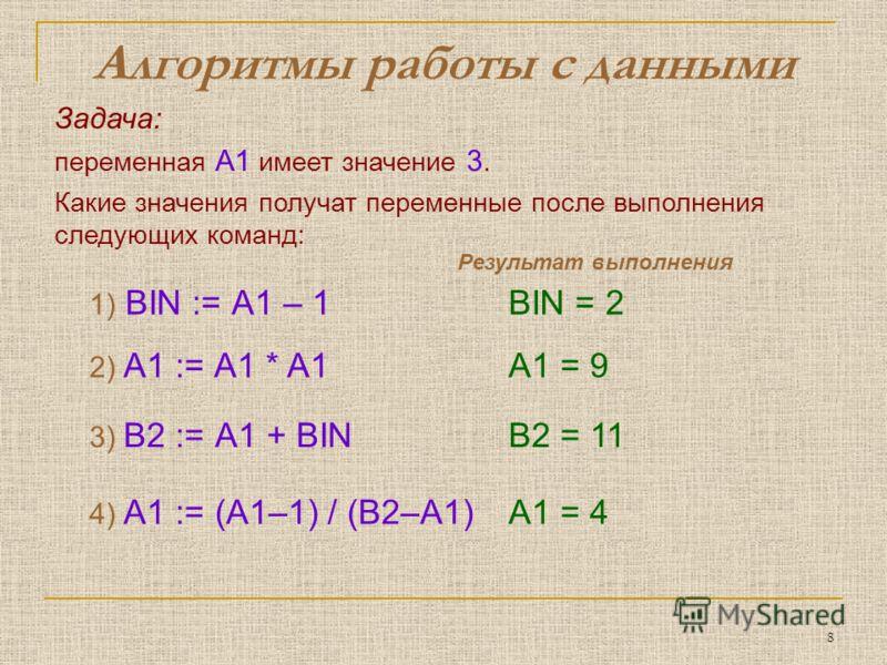 8 Алгоритмы работы с данными Задача: переменная A1 имеет значение 3. Какие значения получат переменные после выполнения следующих команд: 1) BIN := А1 – 1BIN = 2 3) B2 := А1 + BINB2 = 11 2) A1 := А1 * A1A1 = 9 4) A1 := (А1–1) / (B2–A1)A1 = 4 Результа