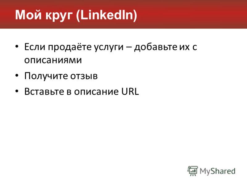 Мой круг (LinkedIn) Если продаёте услуги – добавьте их с описаниями Получите отзыв Вставьте в описание URL