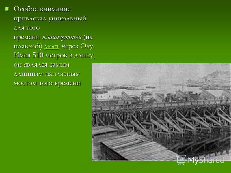 Особое внимание привлекал уникальный для того времени плашкоутный (на плавной) мост через Оку. Имея 510 метров в длину, он являлся самым длинным наплавным мостом того времени Особое внимание привлекал уникальный для того времени плашкоутный (на плавн