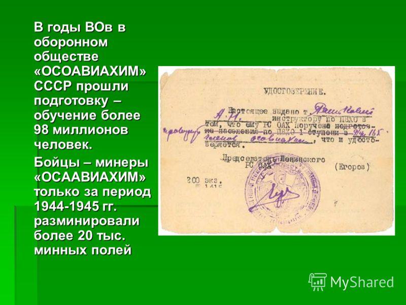 В годы ВОв в оборонном обществе «ОСОАВИАХИМ» СССР прошли подготовку – обучение более 98 миллионов человек. Бойцы – минеры «ОСААВИАХИМ» только за период 1944-1945 гг. разминировали более 20 тыс. минных полей