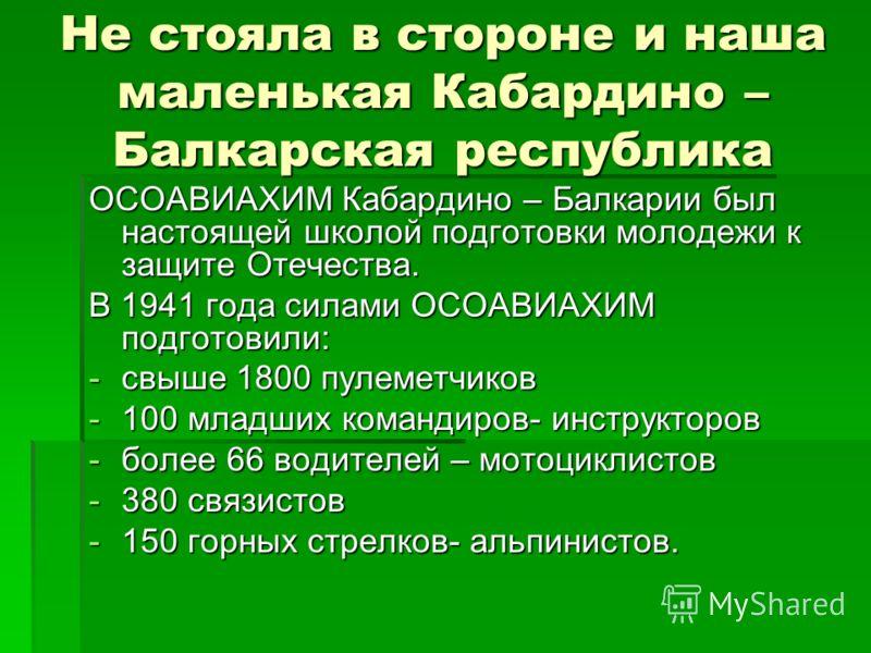 Не стояла в стороне и наша маленькая Кабардино – Балкарская республика ОСОАВИАХИМ Кабардино – Балкарии был настоящей школой подготовки молодежи к защите Отечества. В 1941 года силами ОСОАВИАХИМ подготовили: -свыше 1800 пулеметчиков -100 младших коман